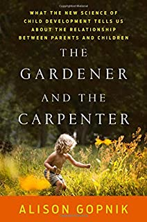 Book Cover: The Gardener and the Carpenter: What the New Science of Child Development Tells Us About the Relationship Between Parents and Children