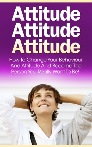 Attitude: How To Change Your Behavior and Attitude, Become the Person You Really Want