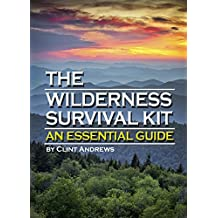 The Wilderness Survival Kit: Learn How to Survive Alone in the Wilderness - An Essential Guide to Surviving in the Wild
