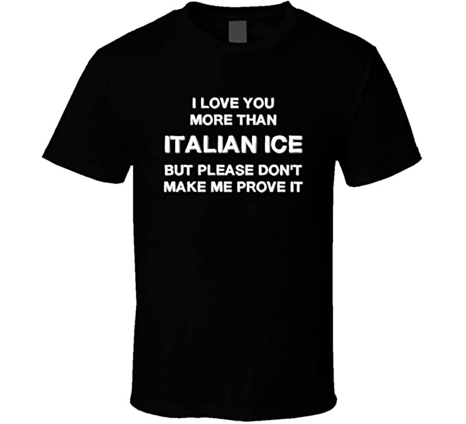 I Love You More Than Italian Ice But Please Dont Make Me Prove It
