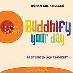 Buddhify your day: 24 Stunden Achtsamkeit   Rohan Gunatillake