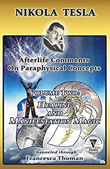 Nikola Tesla: Afterlife Comments on Paraphysical Concepts, Volume Two: Healing and Manifestation Magic (Nikola Tesla, Afterlife Comments on Paraphysical C) by [Thoman, Francesca]