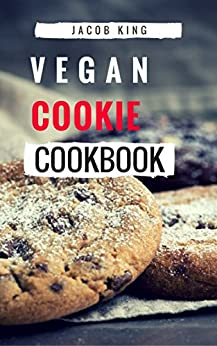 Vegan Cookie Cookbook: Delicious And Easy Vegan Cookie Recipes by [King, Jacob]