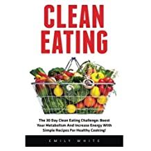 Clean Eating: The 30 Day Clean Eating Challenge: Boost Your Metabolism And Increase Energy With Simple Recipes For Healthy Cooking!