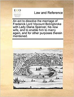An act to dissolve the marriage of Frederick Lord Viscount Bolingbroke with Lady Diana Spencer, his now wife, and to enable him to marry again, and for other purposes therein mentioned.