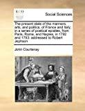 The Present State of the Manners, Arts, and Politics, of France and Italy; in a Series of Poetical Epistles, from Paris, Rome, and Naples, in 1792 And, John Courtenay, 1171446454