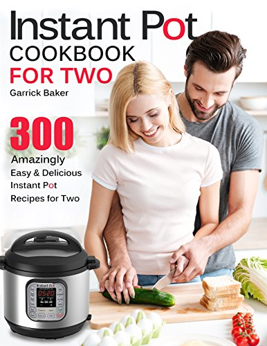 Instant Pot Cookbook for Two: 300 Amazingly Easy & Delicious Instant Pot Recipes for Two (Cooking for 2) by Garrick Baker