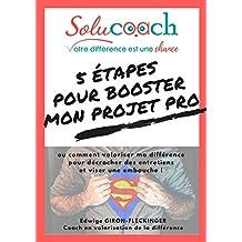 5 étapes pour booster mon projet pro !: ou comment valoriser ma différence pour décrocher des entretiens et viser une embauche (French Edition)