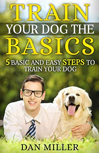 Train your dog the basics: 5 Basic and Easy Steps to Train Your Dog by CreateSpace Independent Publishing Platform