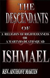 THE DESCENDANTS OF ISHMAEL: A RELIGION OF RIGHTEOUSNESS OR A MARTYRS DEATH SQUAD