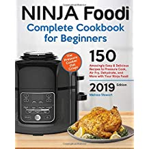 Ninja Foodi Complete Cookbook For Beginners: 150 Amazingly Easy and Delicious Recipes to Pressure Cook, Air Fry, Dehydrate, and More with Your Ninja Foodi. 2019