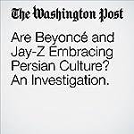 Are Beyoncé and Jay-Z Embracing Persian Culture? An Investigation. | Elahe Izadi