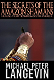 The Secrets of the Amazon Shamans: Healing Traditions from South America