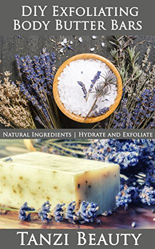Exfoliating Body Butter Bars:  A Guide to Natural, DIY Moisturizer and Exfoliation Bars: How to make bars that hydrate and exfoliate at the same time. (Tanzi Beauty Book 4)