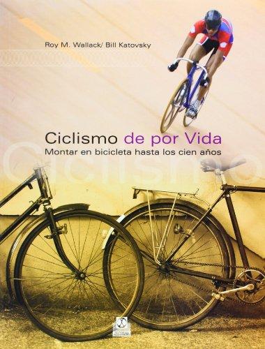 Ciclismo De Por Vida. Montar En Bicicleta Hasta Los Cien Años (Spanish Edition)