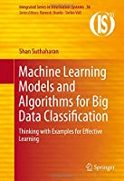 Machine Learning Models and Algorithms for Big Data Classification: Thinking with Examples for Effective Learning Front Cover