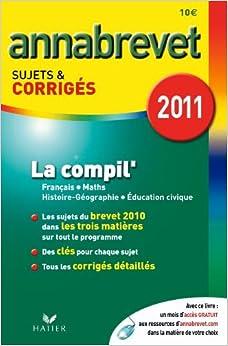 Annabrevet 2011 La compil' Français Maths Histoire-Géographie Education civique sujets et corrigés