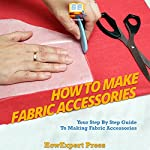 How to Make Fabric Accessories: Your Step-by-Step Guide to Making Fabric Accessories | HowExpert Press