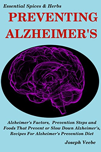 PREVENTING ALZHEIMER'S: Alzheimer's Factors, Prevention Steps and Foods That Prevent or Slow Alzheimer's, Recipes for Alzheimer's Prevention Diet (Essential Spices and Herbs Book 6)