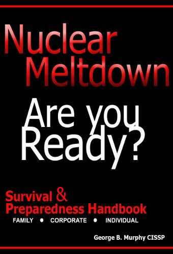 Nuclear Meltdown - Are You Ready? A Survival & Preparedness Handbook Detailing the Effects of Reactor Fallout, Radioisotope I-131, Radioactive Iodine, ... families and Corporate Employees - Radioactive Iodine