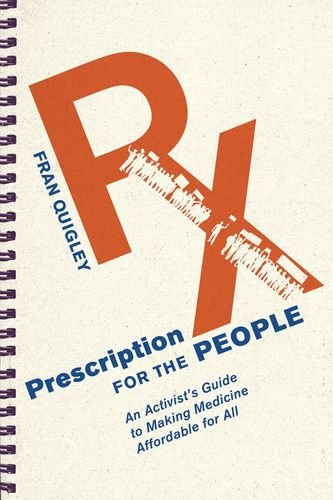 Prescription for the People: An Activist's Guide to Making Medicine Affordable for All (The Culture and Politics of Health Care Work) pdf