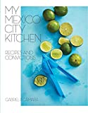 My Mexico City Kitchen: Recipes and Convictions: A Cookbook