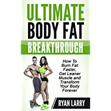 Fat Burning :Ultimate Body Fat Breakthrough: How To Burn Fat Faster,Get Leaner Muscle and Transform Your Body Forever