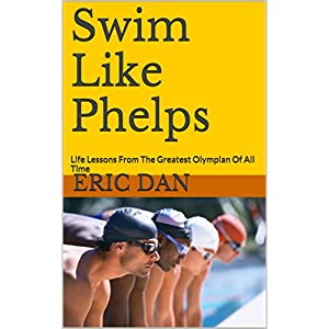 Swim Like Phelps: Life Lessons From The Greatest Olympian Of All Time