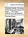 Vindiciæ Mentis an Essay of the Being and Nature of Mind, Thomas Emes, 1140739026