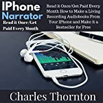 iPhone Narrator: Read It Once/Get Paid Every Month: How to Make a Living Recording Audiobooks from Your iPhone and Make It a Bestseller for Free | Charles Thornton