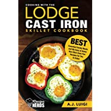 Cooking with the Lodge Cast Iron Skillet Cookbook: Essential Family Meals and My Easy at Home Non Stick Oven Pan Recipes for You to Enjoy
