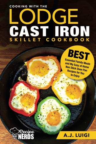 Cooking with the Lodge Cast Iron Skillet Cookbook: Essential Family Meals and My Easy at Home Non Stick Oven Pan Recipes for You to Enjoy (Best Cast Iron Cooking) (Lodge Camp Dutch Oven Cooking 101 Cookbook)
