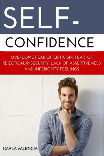 Self-Confidence: How to Develop Self Confidence and Overcome Fear of criticism, rejection, insecurity, lack of assertiveness and inferiority feelings