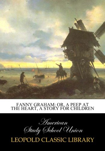 Fanny Graham; or, a peep at the heart, a story for children PDF
