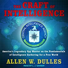 The Craft of Intelligence: America's Legendary Spy Master on the Fundamentals of Intelligence Gathering for a Free World Audiobook by Allen W. Dulles Narrated by L. J. Ganser