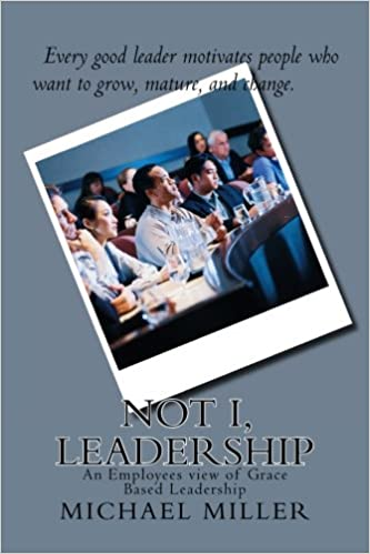 Not I, Leadership: An Employees view of Grace Based Leadership