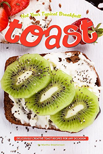 Not Your Typical Breakfast Toast: Deliciously Creative Toast Recipes for Any Occasion by Martha Stephenson
