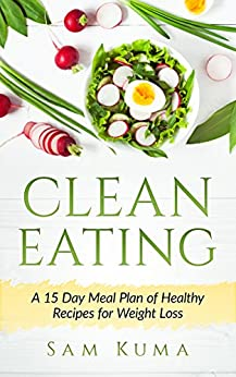 Clean Eating: A 15 Day Meal Plan Clean Eating Cookbook of Clean Eating Healthy Recipes to Lose Weight, Live Healthy and Gain Confidence (A Clean Eating ... Wellness and Healthy Clean Eating Recipes) by [Kuma, Sam]