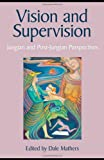 Vision and Supervision : Jungian and Post-Jungian Perspectives, Mathers, Dale, 0415415802
