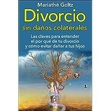 Divorcio sin Daños Colaterales: Las claves para entender el porqué de tu divorcio y cómo evitar dañar a tus hijos.