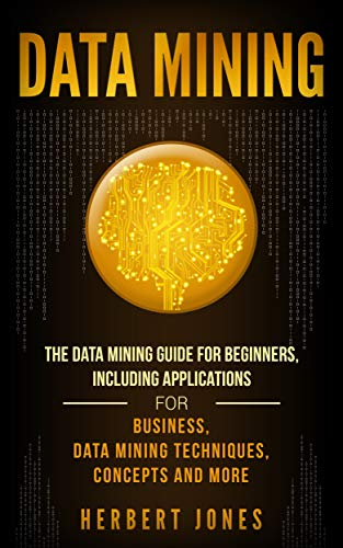 Data Mining: The Data Mining Guide for Beginners, Including Applications for Business, Data Mining Techniques, Concepts, and More Kindle Edition