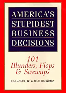 America's Stupidest Business Decisions: 101 Blunders, Flops, And Screwups