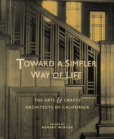 Toward a Simpler Way of Life: The Arts and Crafts Architects of California