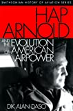 Hap Arnold and the Evolution of American Airpower, Dik Alan Daso, 156098824X