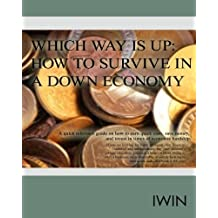 Which Way Is Up:  How To Survive In A Down Economy: A quick reference guide on how to earn quick cash, save money, and invest in times of economic hardship.