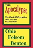 The Apocalypse : The Book of Revelation Made Plan and Understandable, Benton, Obie Folsom, 0974118613