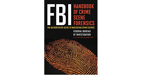 FBI Handbook of Crime Scene Forensics The Authoritative Guide to Navigating Crime Scenes