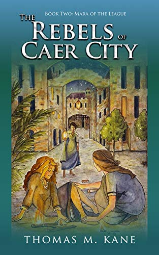 The Rebels of Caer City (Mara of the League Book 2) by [Kane, Thomas]