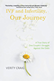 IVF and Infertility, Our Journey: A True Story of One Couple's Struggle Against the Odds (English Edition)