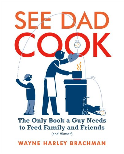 Read Online See Dad Cook: The Only Book a Guy Needs to Feed Family and Friends (and Himself) pdf epub
